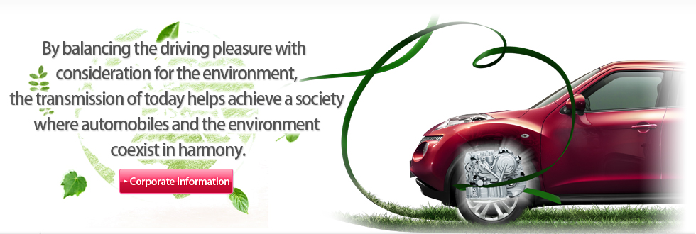 By balancing the driving pleasure with consideration for the environment, the transmission of today helps achieve a society where automobiles and the environment coexist in harmony.