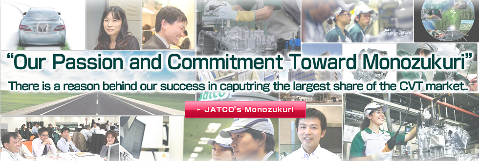 """Our Thought and Commitment Toward Monozukuri"" There is a reason behind our success in capturing the largest share of the CVT market."